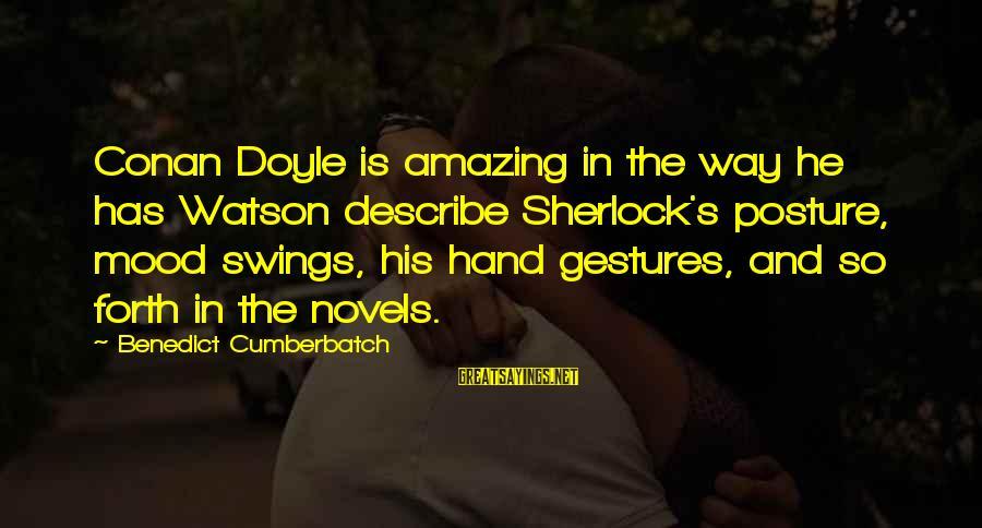 His Hands Sayings By Benedict Cumberbatch: Conan Doyle is amazing in the way he has Watson describe Sherlock's posture, mood swings,