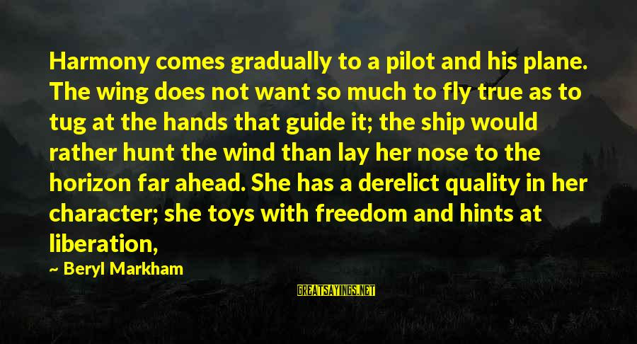 His Hands Sayings By Beryl Markham: Harmony comes gradually to a pilot and his plane. The wing does not want so