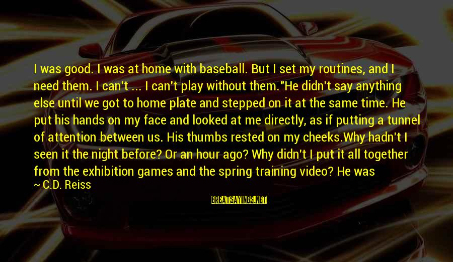 His Hands Sayings By C.D. Reiss: I was good. I was at home with baseball. But I set my routines, and
