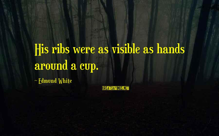 His Hands Sayings By Edmund White: His ribs were as visible as hands around a cup.