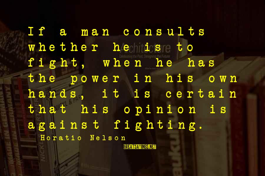 His Hands Sayings By Horatio Nelson: If a man consults whether he is to fight, when he has the power in