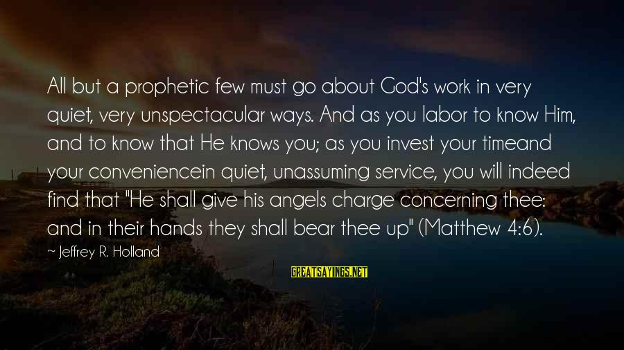 His Hands Sayings By Jeffrey R. Holland: All but a prophetic few must go about God's work in very quiet, very unspectacular