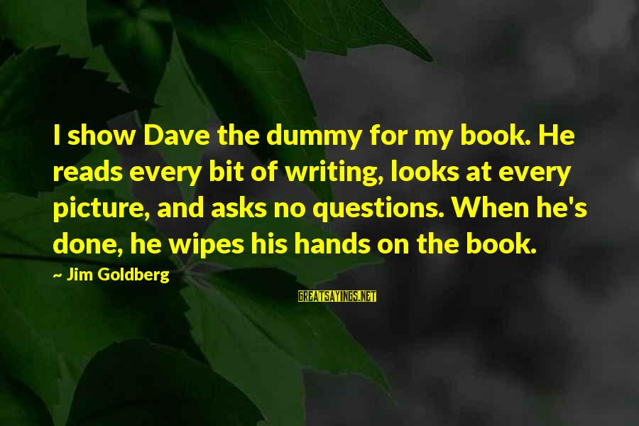 His Hands Sayings By Jim Goldberg: I show Dave the dummy for my book. He reads every bit of writing, looks