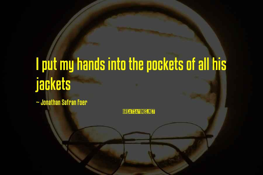 His Hands Sayings By Jonathan Safran Foer: I put my hands into the pockets of all his jackets