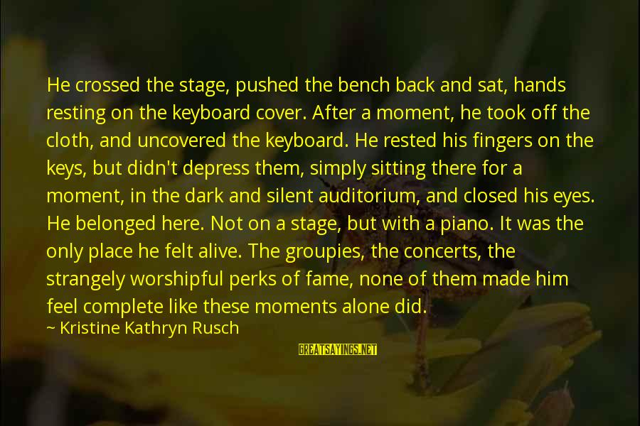 His Hands Sayings By Kristine Kathryn Rusch: He crossed the stage, pushed the bench back and sat, hands resting on the keyboard