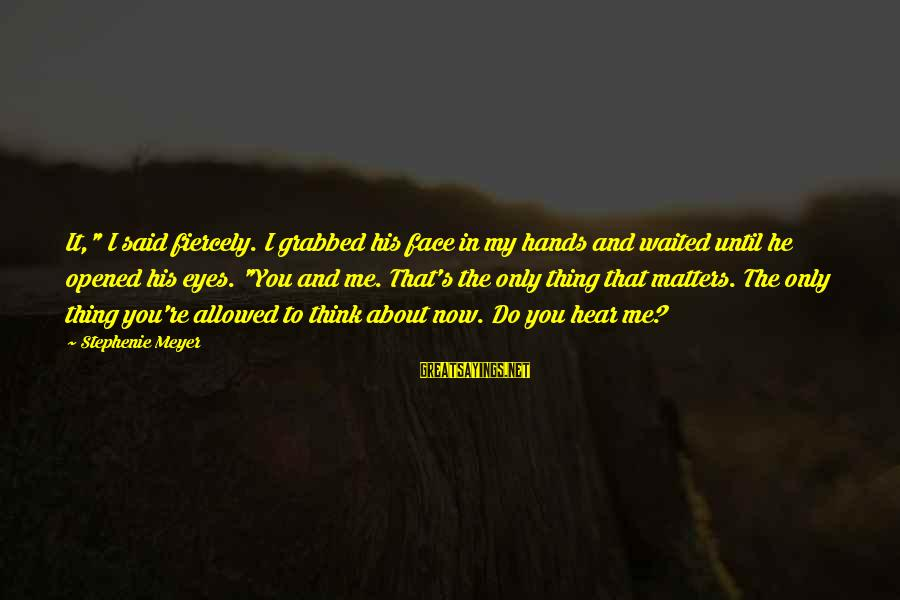 """His Hands Sayings By Stephenie Meyer: It,"""" I said fiercely. I grabbed his face in my hands and waited until he"""