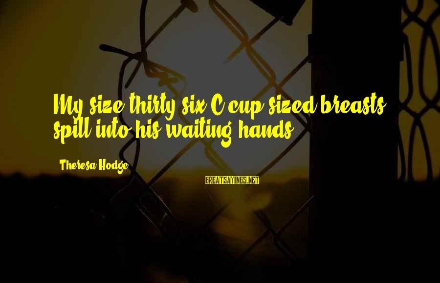 His Hands Sayings By Theresa Hodge: My size thirty-six C cup sized breasts spill into his waiting hands.