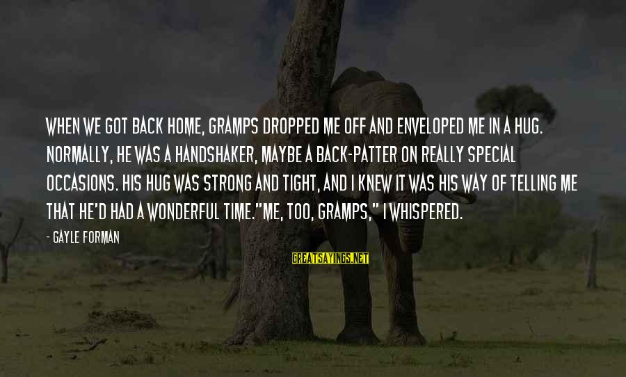 His Hugs Sayings By Gayle Forman: When we got back home, Gramps dropped me off and enveloped me in a hug.