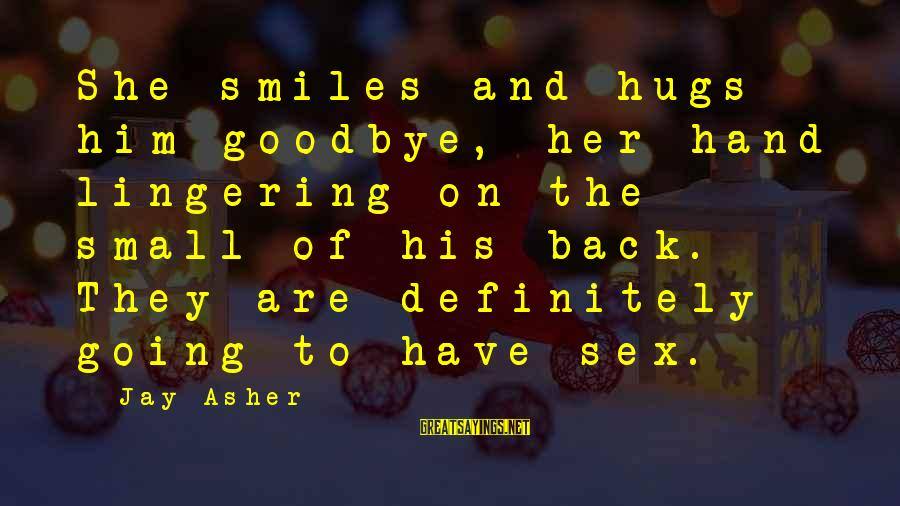 His Hugs Sayings By Jay Asher: She smiles and hugs him goodbye, her hand lingering on the small of his back.