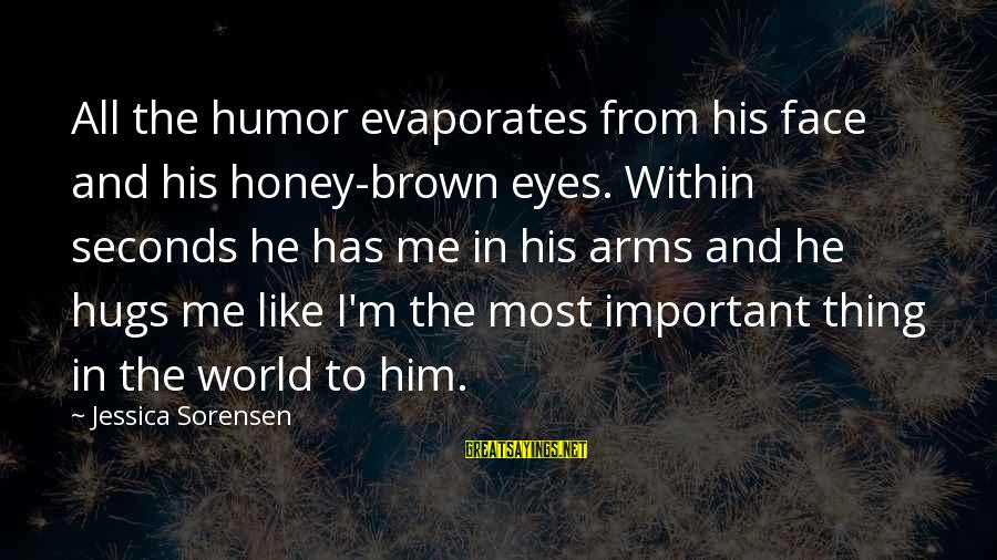 His Hugs Sayings By Jessica Sorensen: All the humor evaporates from his face and his honey-brown eyes. Within seconds he has