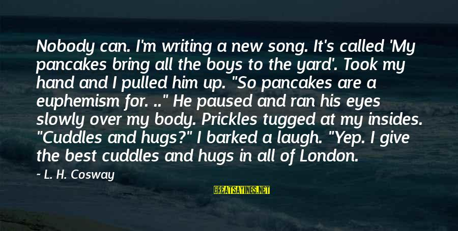 His Hugs Sayings By L. H. Cosway: Nobody can. I'm writing a new song. It's called 'My pancakes bring all the boys