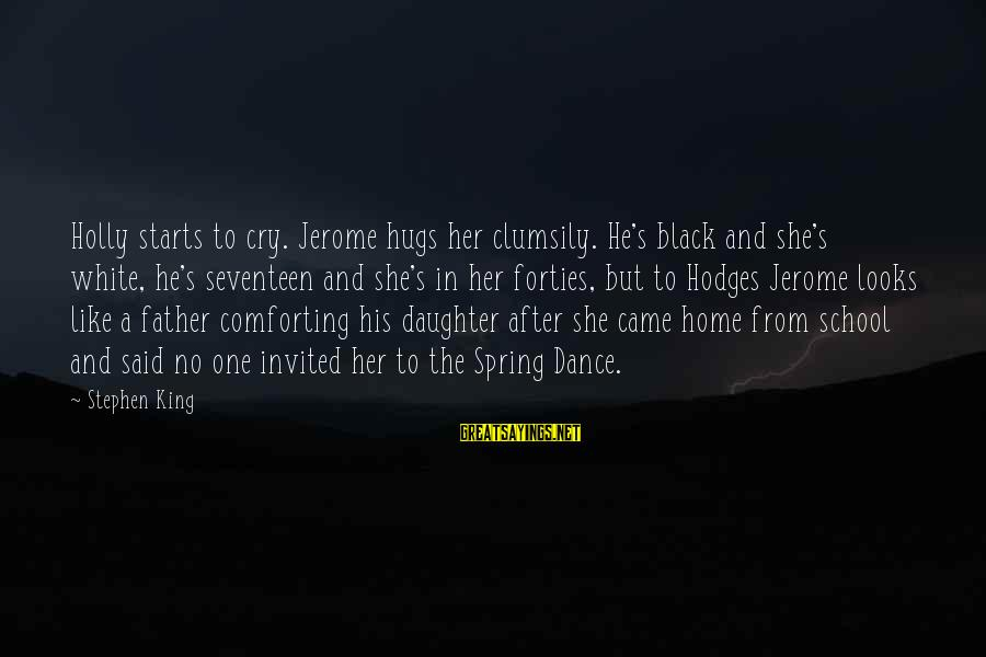 His Hugs Sayings By Stephen King: Holly starts to cry. Jerome hugs her clumsily. He's black and she's white, he's seventeen