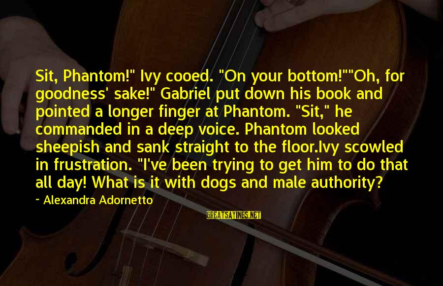 """His Voice Sayings By Alexandra Adornetto: Sit, Phantom!"""" Ivy cooed. """"On your bottom!""""""""Oh, for goodness' sake!"""" Gabriel put down his book"""