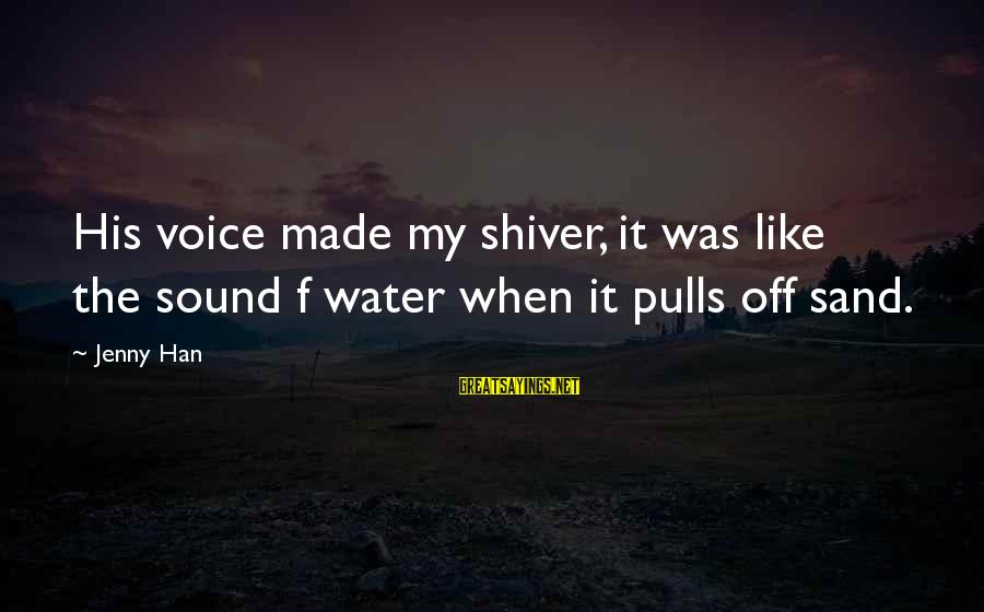 His Voice Sayings By Jenny Han: His voice made my shiver, it was like the sound f water when it pulls