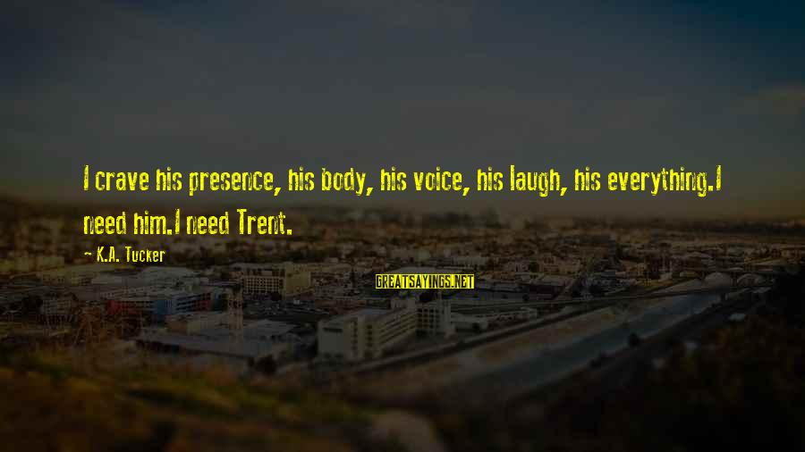 His Voice Sayings By K.A. Tucker: I crave his presence, his body, his voice, his laugh, his everything.I need him.I need