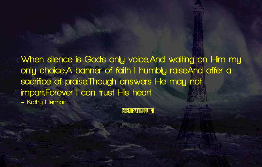 His Voice Sayings By Kathy Herman: When silence is God's only voice,And waiting on Him my only choice,A banner of faith