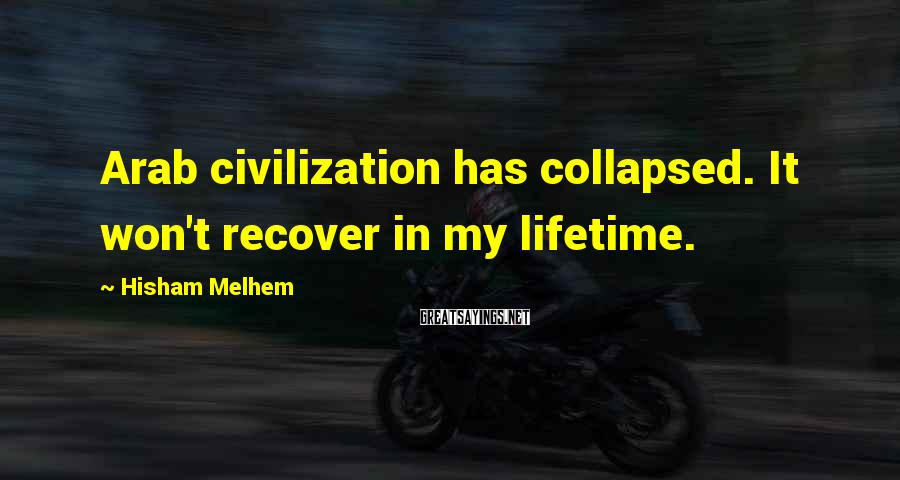 Hisham Melhem Sayings: Arab civilization has collapsed. It won't recover in my lifetime.