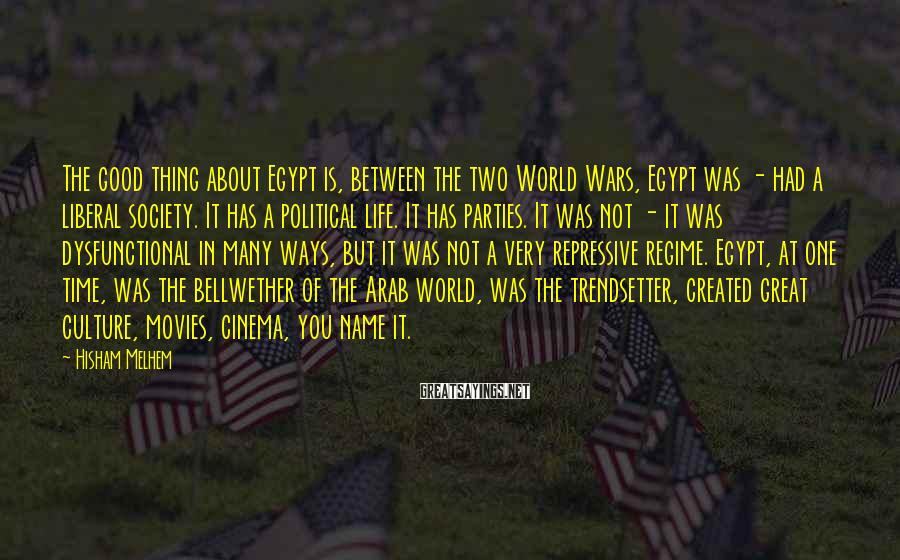 Hisham Melhem Sayings: The good thing about Egypt is, between the two World Wars, Egypt was - had