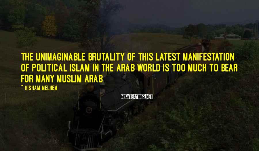 Hisham Melhem Sayings: The unimaginable brutality of this latest manifestation of Political Islam in the Arab world is