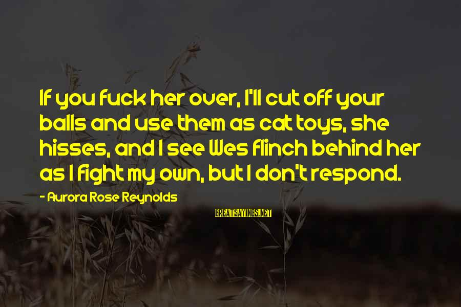 Hisses Sayings By Aurora Rose Reynolds: If you fuck her over, I'll cut off your balls and use them as cat