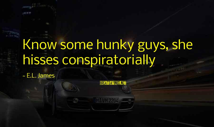 Hisses Sayings By E.L. James: Know some hunky guys, she hisses conspiratorially