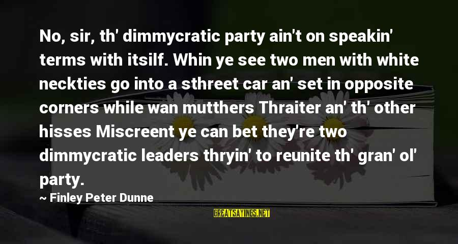 Hisses Sayings By Finley Peter Dunne: No, sir, th' dimmycratic party ain't on speakin' terms with itsilf. Whin ye see two