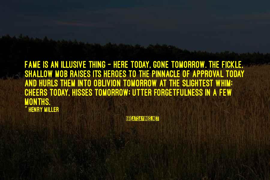 Hisses Sayings By Henry Miller: Fame is an illusive thing - here today, gone tomorrow. The fickle, shallow mob raises