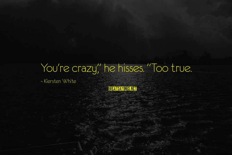 """Hisses Sayings By Kiersten White: You're crazy,"""" he hisses. """"Too true."""