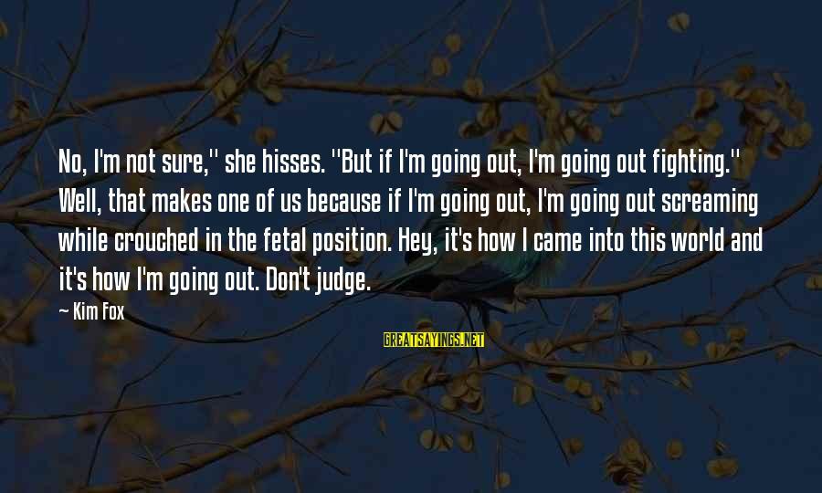 "Hisses Sayings By Kim Fox: No, I'm not sure,"" she hisses. ""But if I'm going out, I'm going out fighting."""