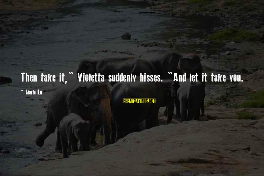"""Hisses Sayings By Marie Lu: Then take it,"""" Violetta suddenly hisses. """"And let it take you."""