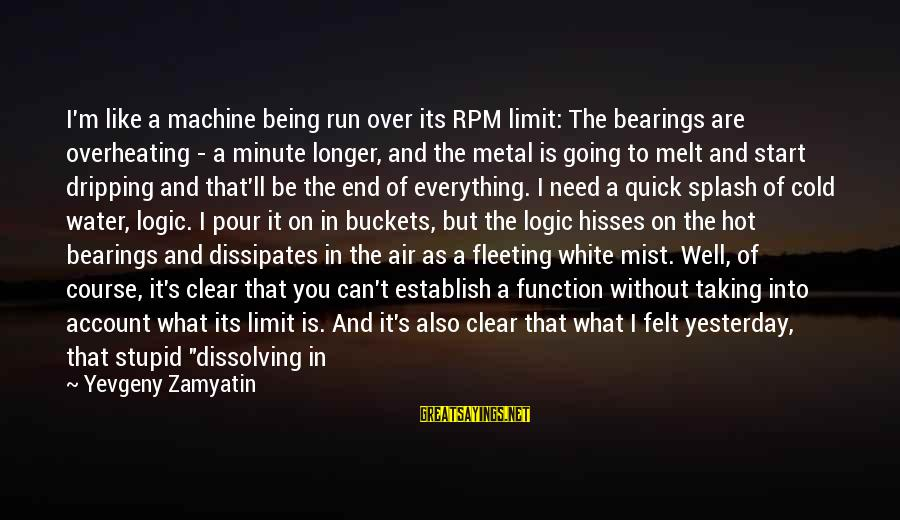 Hisses Sayings By Yevgeny Zamyatin: I'm like a machine being run over its RPM limit: The bearings are overheating -