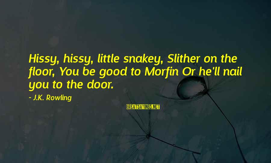 Hissy Sayings By J.K. Rowling: Hissy, hissy, little snakey, Slither on the floor, You be good to Morfin Or he'll