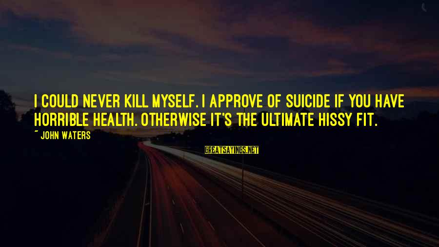 Hissy Sayings By John Waters: I could never kill myself. I approve of suicide if you have horrible health. Otherwise