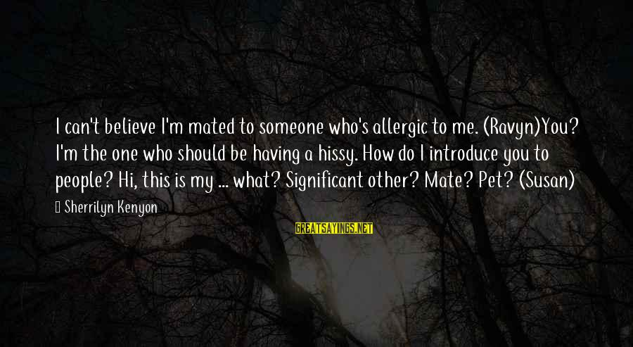 Hissy Sayings By Sherrilyn Kenyon: I can't believe I'm mated to someone who's allergic to me. (Ravyn)You? I'm the one