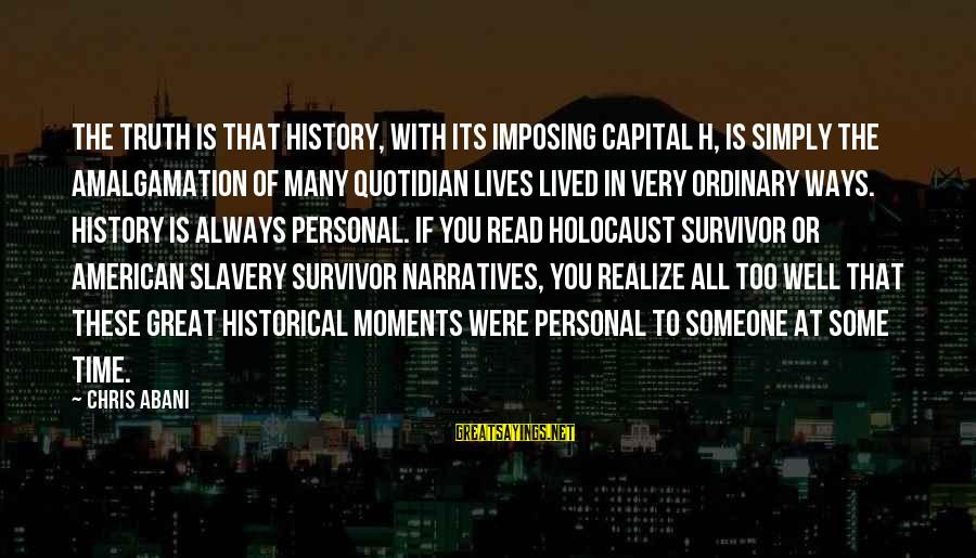 Historical Moments Sayings By Chris Abani: The truth is that History, with its imposing capital H, is simply the amalgamation of