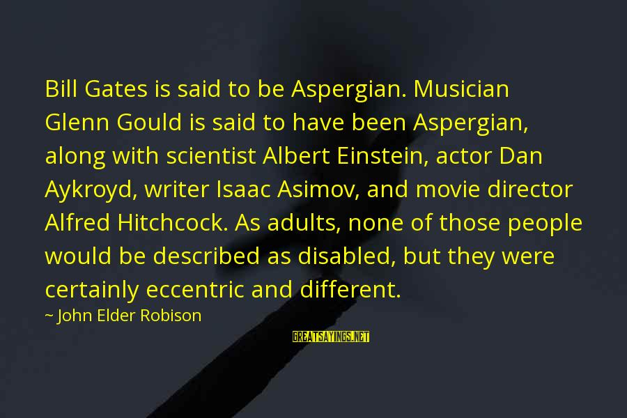Hitchcock Movie Sayings By John Elder Robison: Bill Gates is said to be Aspergian. Musician Glenn Gould is said to have been