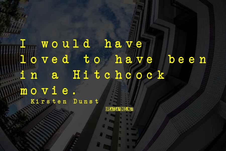 Hitchcock Movie Sayings By Kirsten Dunst: I would have loved to have been in a Hitchcock movie.