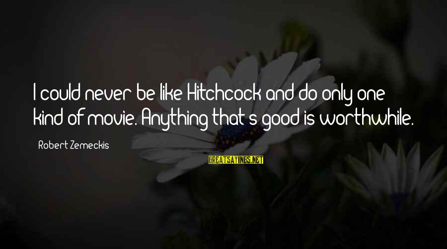Hitchcock Movie Sayings By Robert Zemeckis: I could never be like Hitchcock and do only one kind of movie. Anything that's