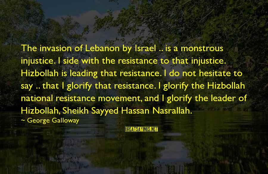 Hizbollah Sayings By George Galloway: The invasion of Lebanon by Israel .. is a monstrous injustice. I side with the
