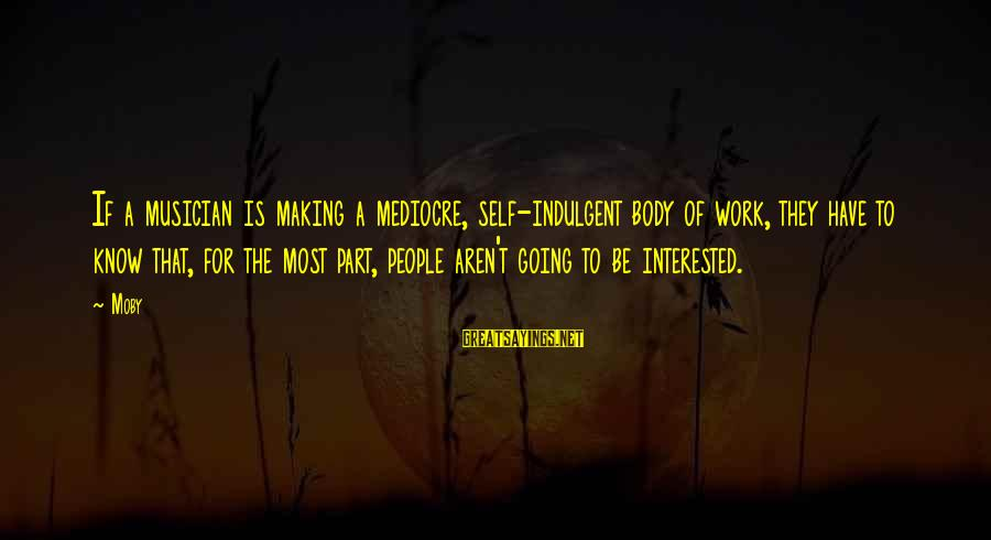 Hm Tomlinson Sayings By Moby: If a musician is making a mediocre, self-indulgent body of work, they have to know
