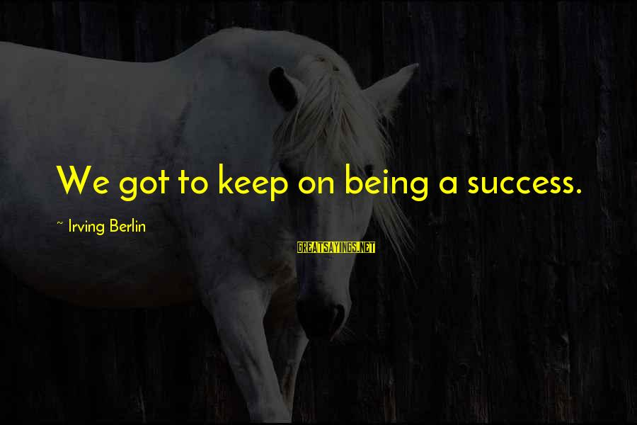 Hmmn Sayings By Irving Berlin: We got to keep on being a success.