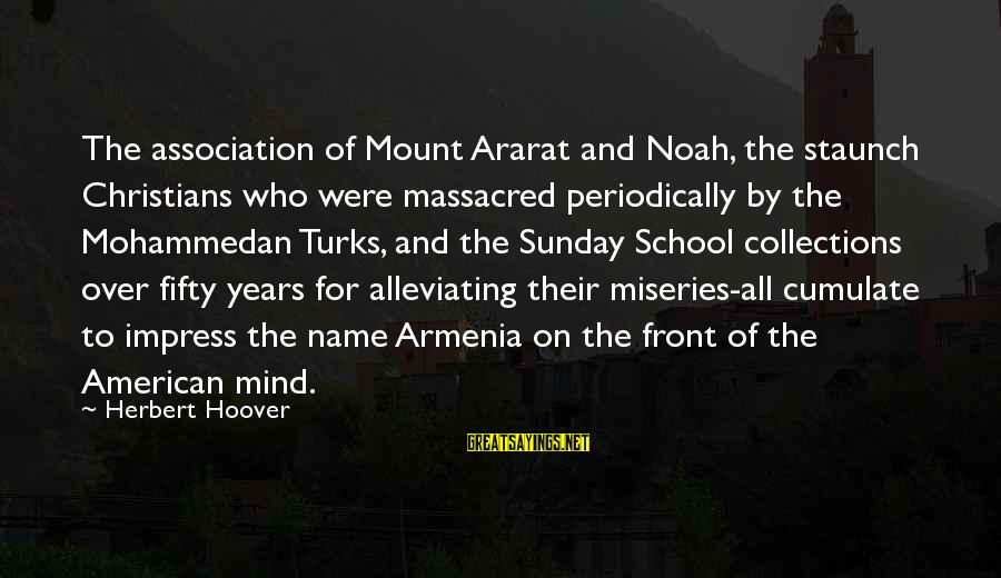 Hoar Frost Sayings By Herbert Hoover: The association of Mount Ararat and Noah, the staunch Christians who were massacred periodically by