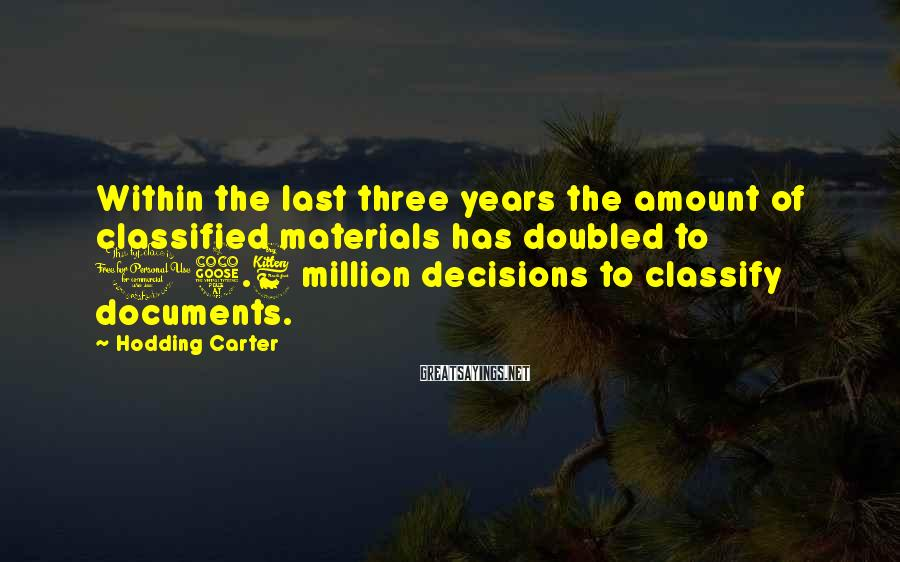Hodding Carter Sayings: Within the last three years the amount of classified materials has doubled to 15.6 million