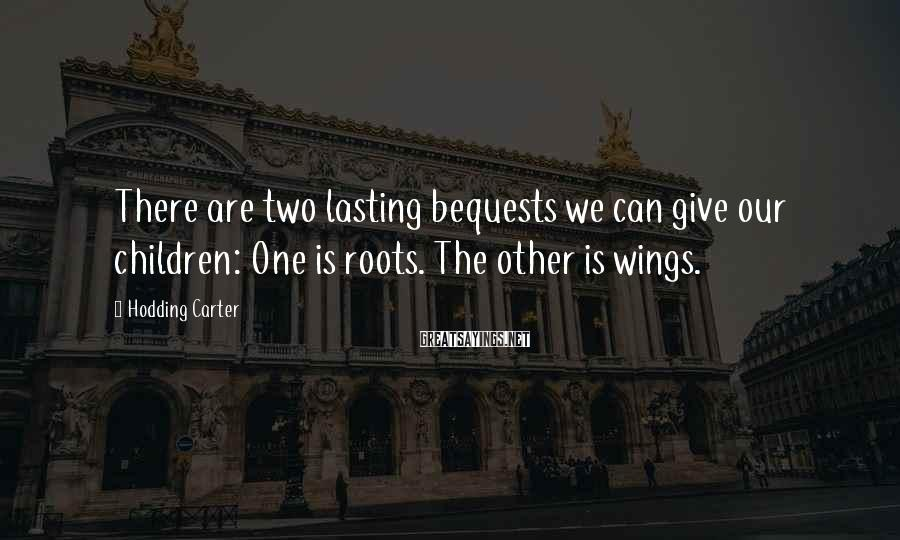 Hodding Carter Sayings: There are two lasting bequests we can give our children: One is roots. The other