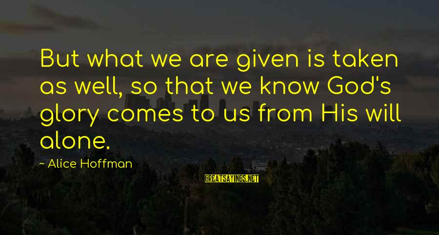 Hoffman's Sayings By Alice Hoffman: But what we are given is taken as well, so that we know God's glory