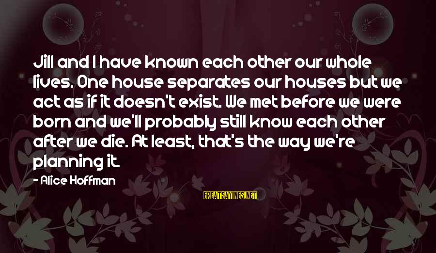 Hoffman's Sayings By Alice Hoffman: Jill and I have known each other our whole lives. One house separates our houses