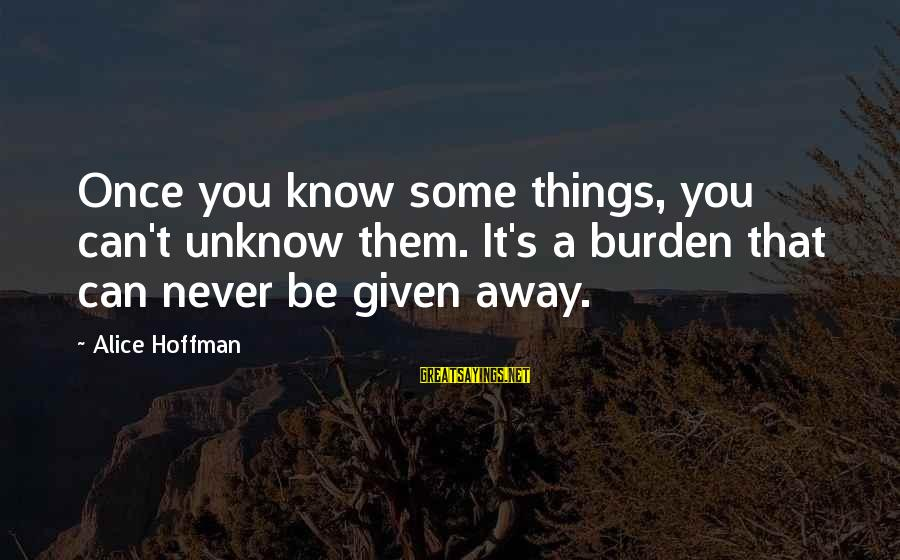 Hoffman's Sayings By Alice Hoffman: Once you know some things, you can't unknow them. It's a burden that can never