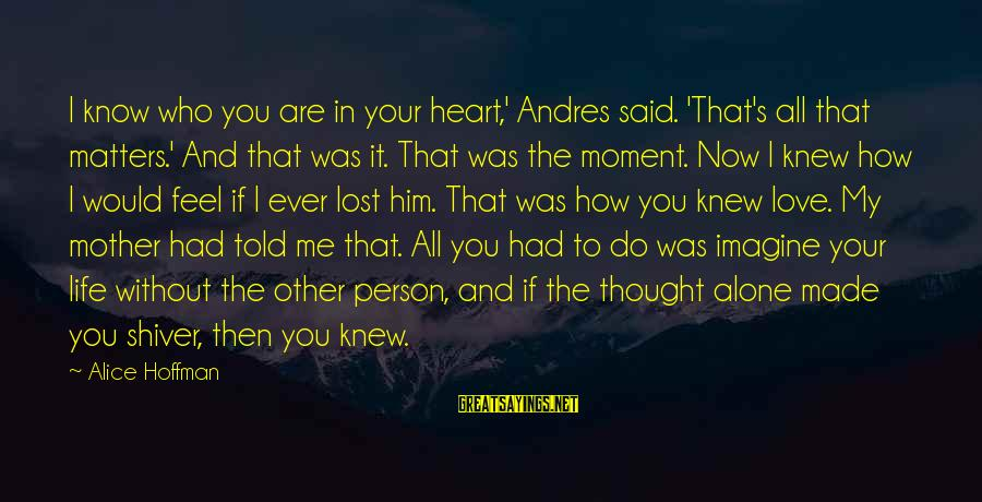 Hoffman's Sayings By Alice Hoffman: I know who you are in your heart,' Andres said. 'That's all that matters.' And