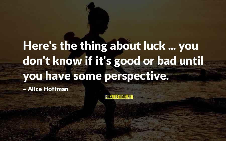 Hoffman's Sayings By Alice Hoffman: Here's the thing about luck ... you don't know if it's good or bad until