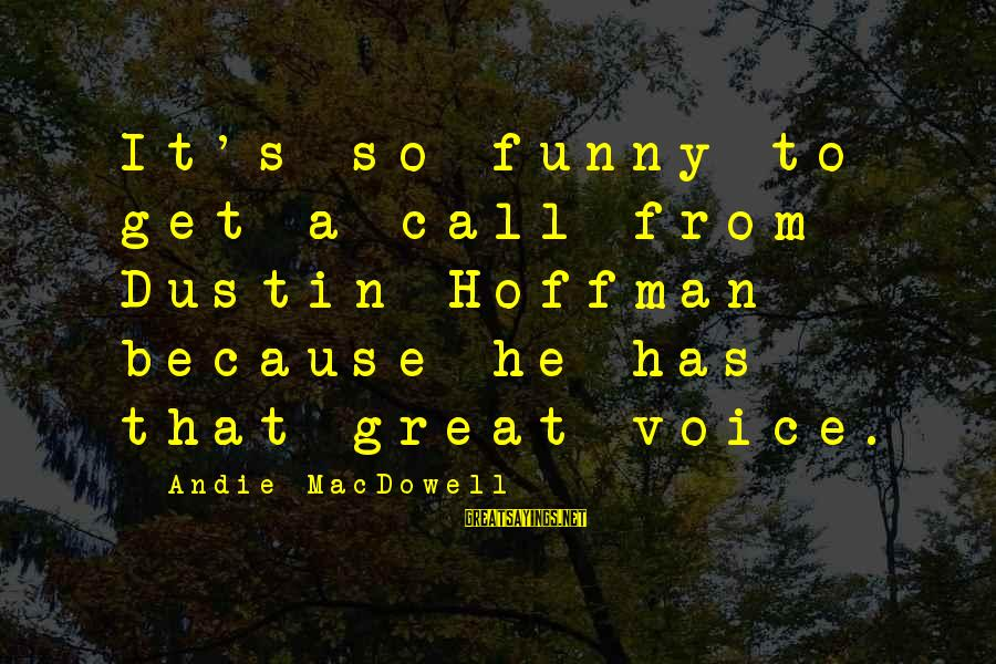 Hoffman's Sayings By Andie MacDowell: It's so funny to get a call from Dustin Hoffman because he has that great